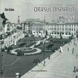 """""""Orasul disparut. Ploiesti"""" –autor prof. Dan Gulea"""