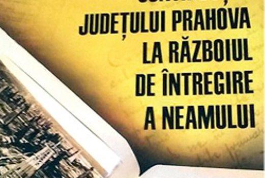 """Lansarea volumului """"Contribuția județului Prahova la războiul de întregire a neamului"""" – autor Darie Codruţ Constantinescu"""